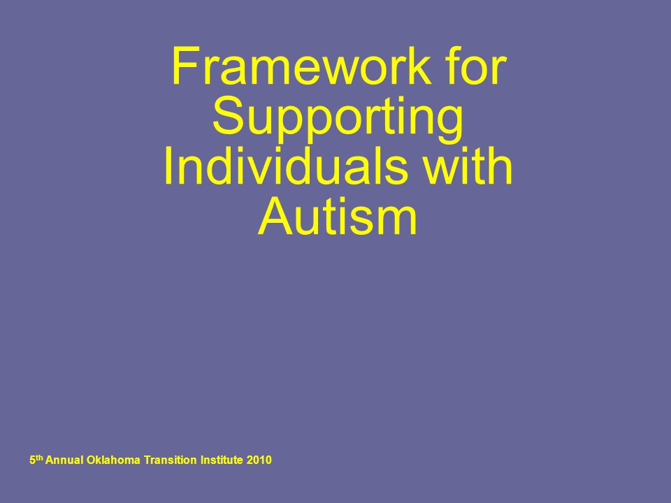 5 th Annual Oklahoma Transition Institute 2010 Framework for Supporting Individuals with Autism