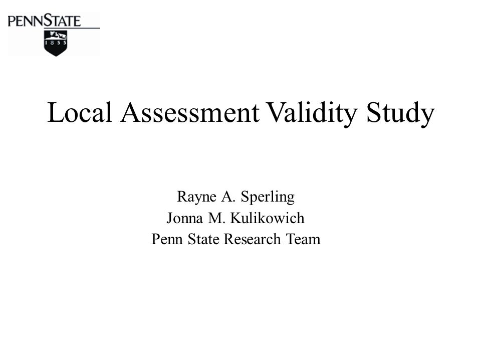 Local Assessment Validity Study Rayne A. Sperling Jonna M. Kulikowich Penn State Research Team