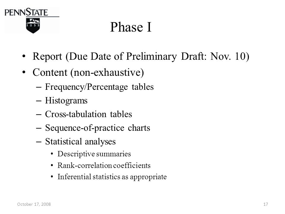 October 17, 200817 Phase I Report (Due Date of Preliminary Draft: Nov. 10) Content (non-exhaustive) – Frequency/Percentage tables – Histograms – Cross