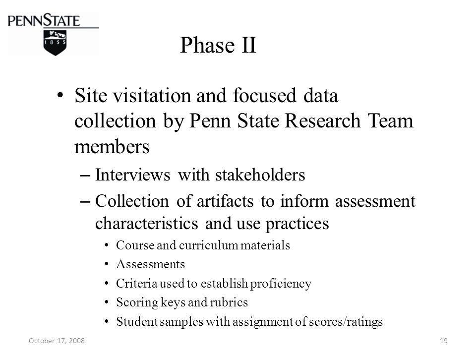 October 17, 200819 Phase II Site visitation and focused data collection by Penn State Research Team members – Interviews with stakeholders – Collection of artifacts to inform assessment characteristics and use practices Course and curriculum materials Assessments Criteria used to establish proficiency Scoring keys and rubrics Student samples with assignment of scores/ratings