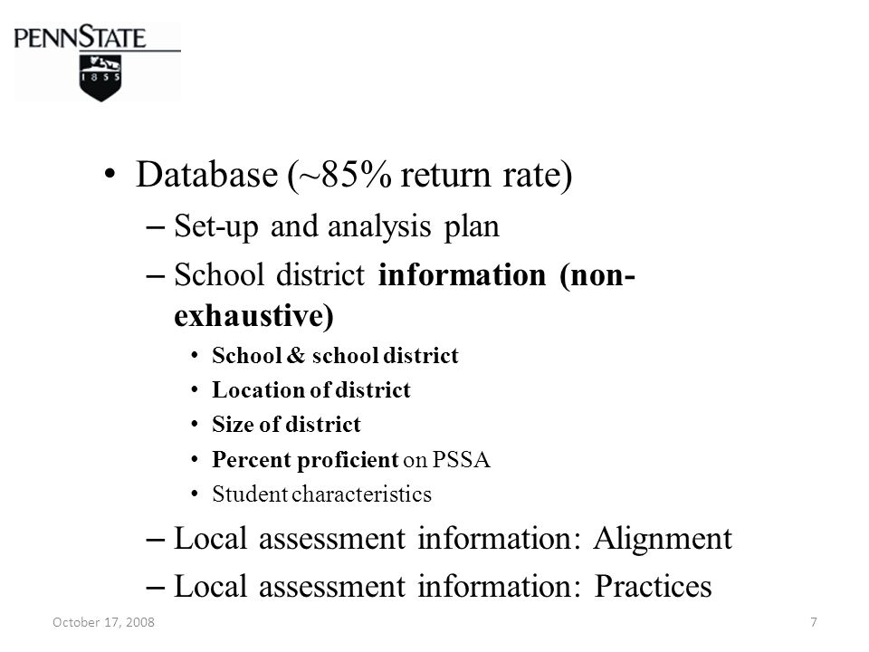 October 17, 20087 Database (~85% return rate) – Set-up and analysis plan – School district information (non- exhaustive) School & school district Location of district Size of district Percent proficient on PSSA Student characteristics – Local assessment information: Alignment – Local assessment information: Practices