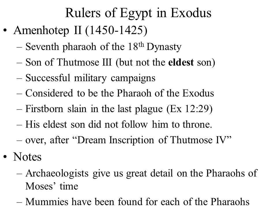 Rulers of Egypt in Exodus Amenhotep II (1450-1425) –Seventh pharaoh of the 18 th Dynasty –Son of Thutmose III (but not the eldest son) –Successful military campaigns –Considered to be the Pharaoh of the Exodus –Firstborn slain in the last plague (Ex 12:29) –His eldest son did not follow him to throne.