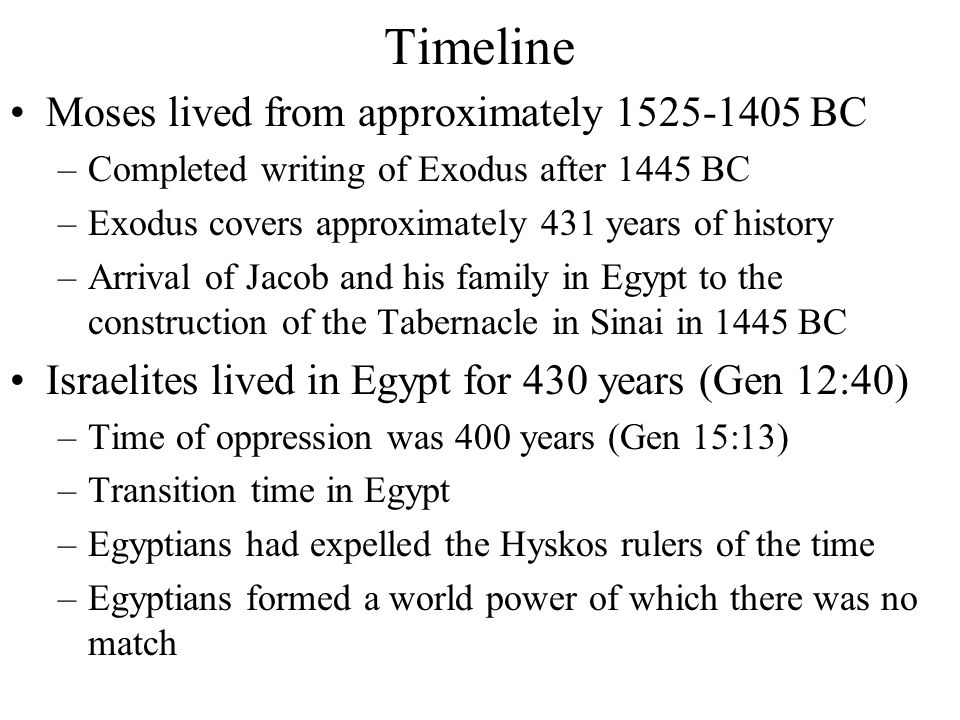 Timeline Moses lived from approximately 1525-1405 BC –Completed writing of Exodus after 1445 BC –Exodus covers approximately 431 years of history –Arrival of Jacob and his family in Egypt to the construction of the Tabernacle in Sinai in 1445 BC Israelites lived in Egypt for 430 years (Gen 12:40) –Time of oppression was 400 years (Gen 15:13) –Transition time in Egypt –Egyptians had expelled the Hyskos rulers of the time –Egyptians formed a world power of which there was no match
