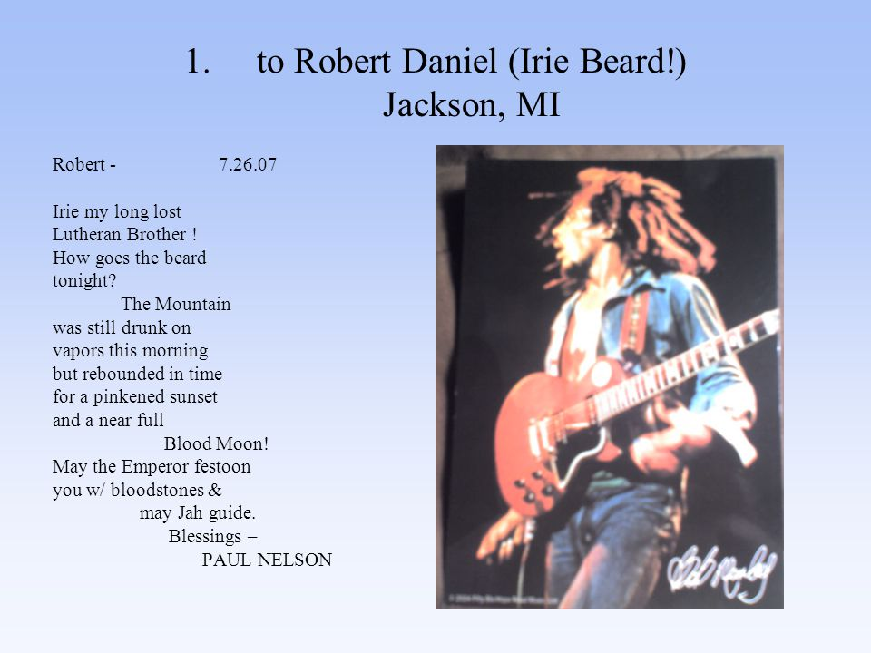 1.to Robert Daniel (Irie Beard!) Jackson, MI Robert - 7.26.07 Irie my long lost Lutheran Brother .