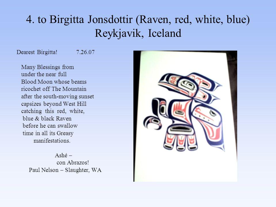 4. to Birgitta Jonsdottir (Raven, red, white, blue) Reykjavik, Iceland Dearest Birgitta.
