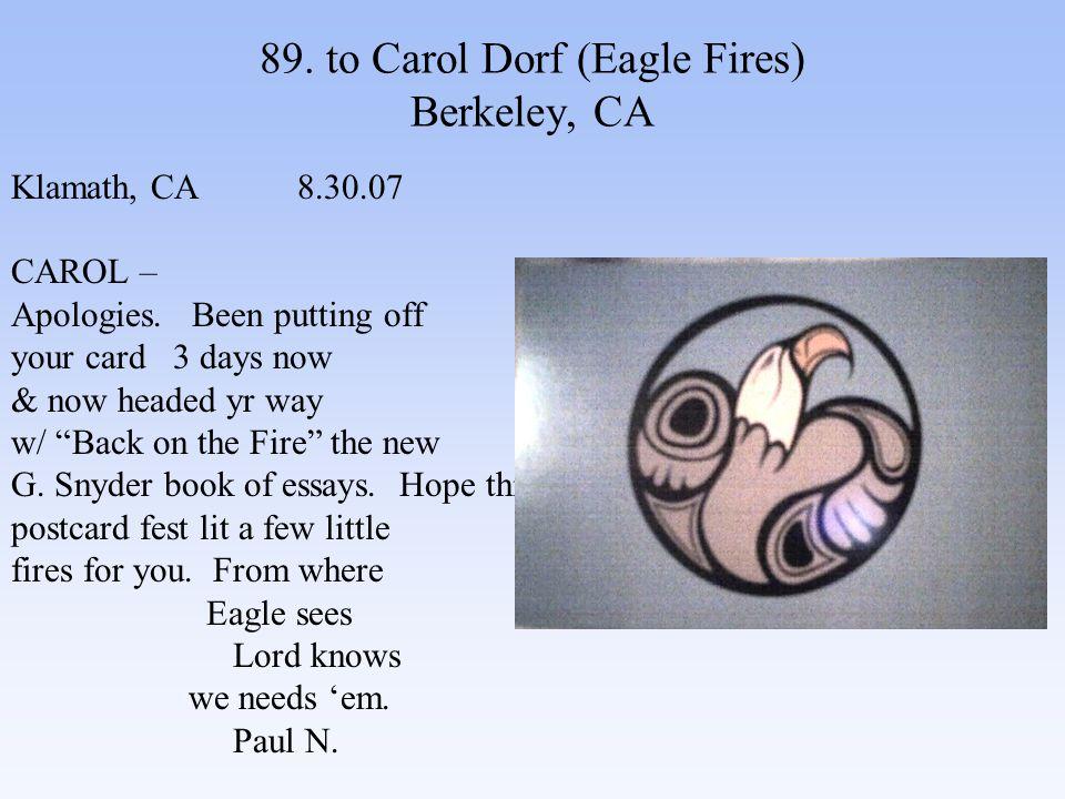 89. to Carol Dorf (Eagle Fires) Berkeley, CA Klamath, CA 8.30.07 CAROL – Apologies.