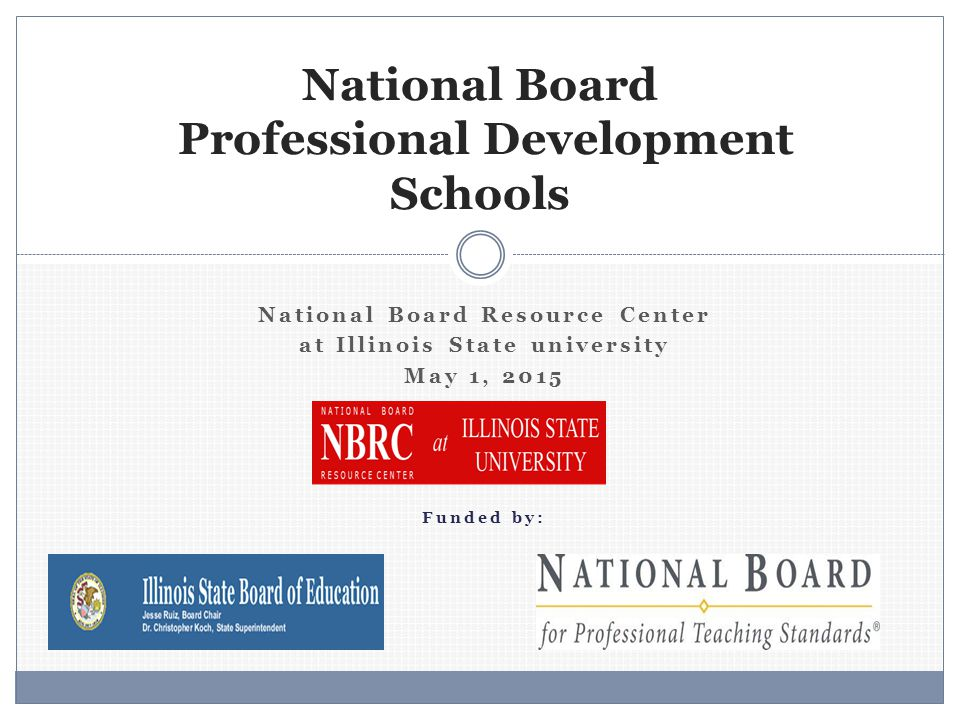 National Board Resource Center at Illinois State university May 1, 2015 Funded by: National Board Professional Development Schools