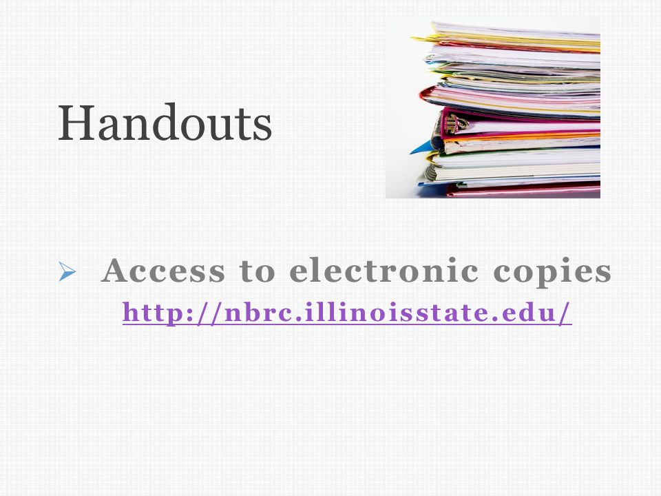  Access to electronic copies http://nbrc.illinoisstate.edu/ http://nbrc.illinoisstate.edu/ Handouts