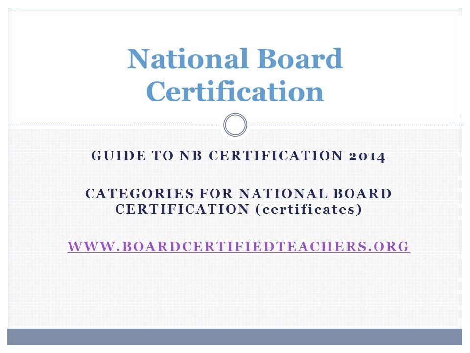 National Board Certification GUIDE TO NB CERTIFICATION 2014 CATEGORIES FOR NATIONAL BOARD CERTIFICATION (certificates) WWW.BOARDCERTIFIEDTEACHERS.ORG