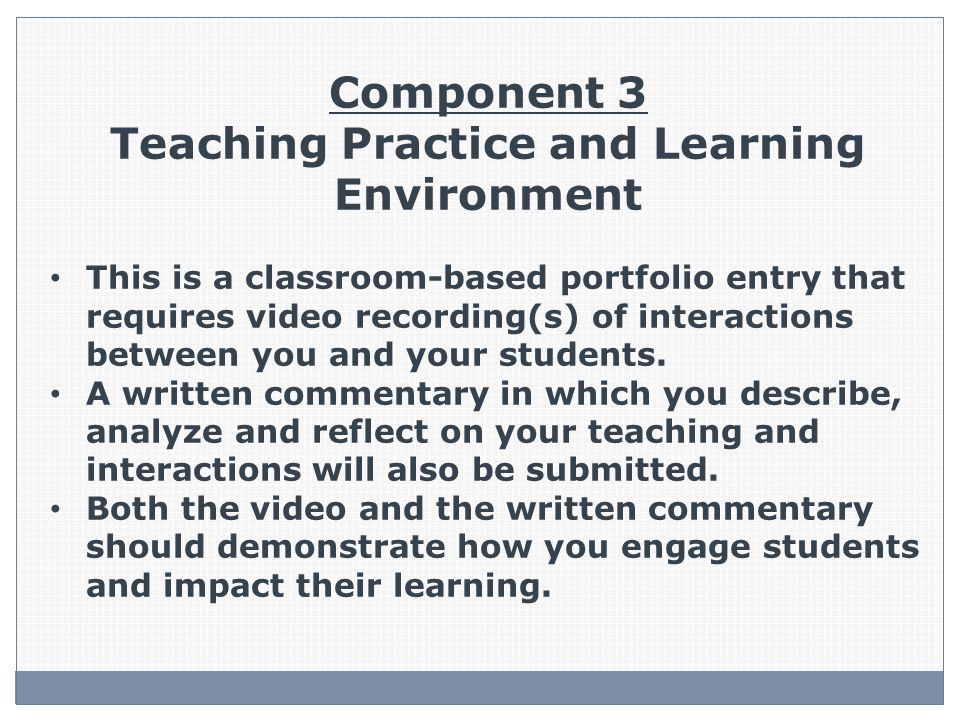 Component 3 Teaching Practice and Learning Environment This is a classroom-based portfolio entry that requires video recording(s) of interactions between you and your students.