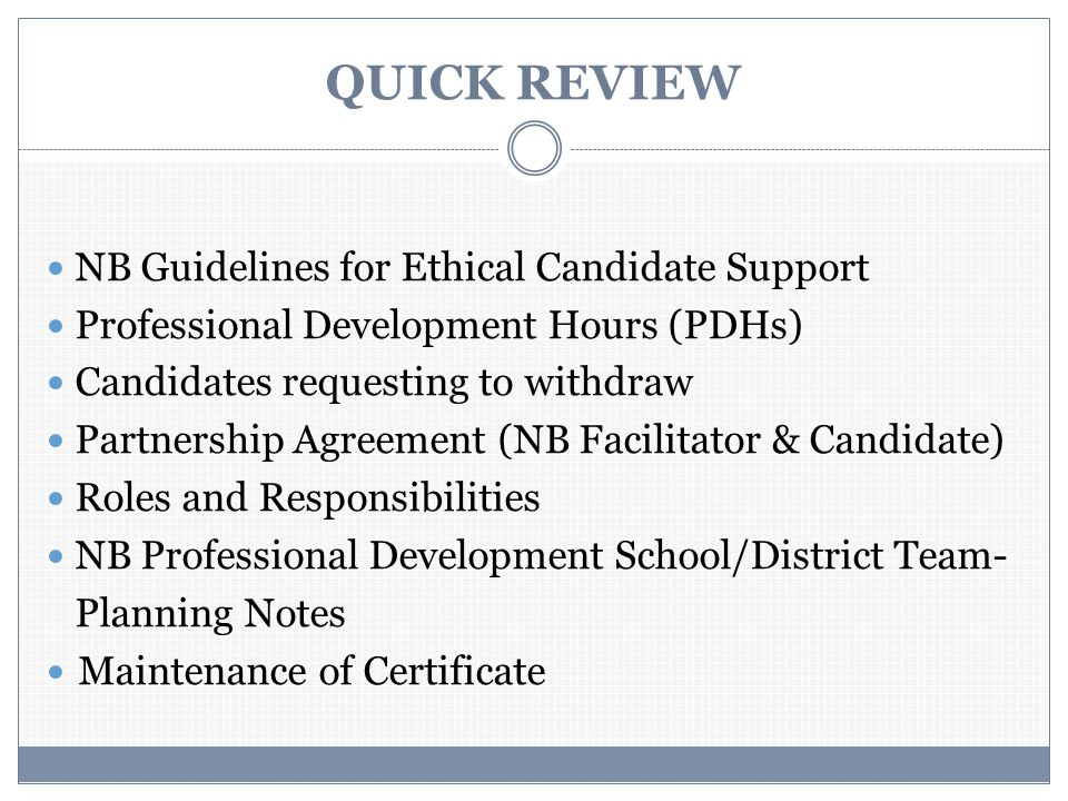 QUICK REVIEW NB Guidelines for Ethical Candidate Support Professional Development Hours (PDHs) Candidates requesting to withdraw Partnership Agreement (NB Facilitator & Candidate) Roles and Responsibilities NB Professional Development School/District Team- Planning Notes Maintenance of Certificate