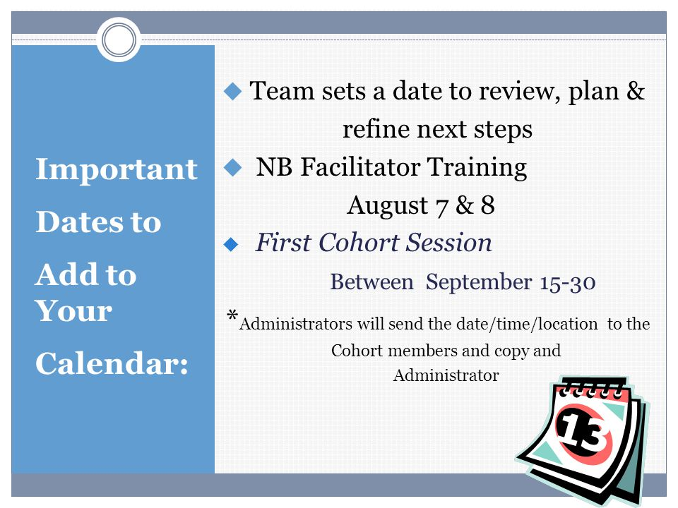 Important Dates to Add to Your Calendar:  Team sets a date to review, plan & refine next steps  NB Facilitator Training August 7 & 8  First Cohort Session Between September 15-30 * Administrators will send the date/time/location to the Cohort members and copy and Administrator