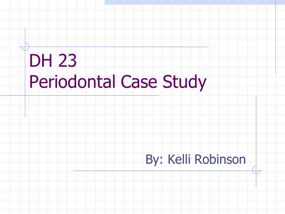 DH 23 Periodontal Case Study By: Kelli Robinson