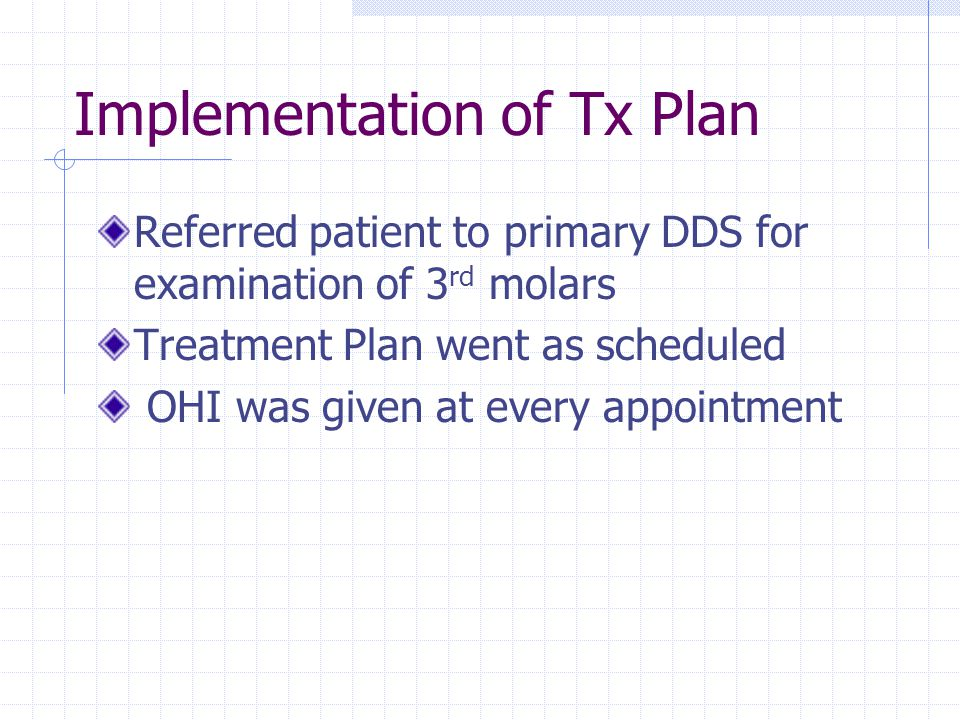 Implementation of Tx Plan Referred patient to primary DDS for examination of 3 rd molars Treatment Plan went as scheduled OHI was given at every appointment