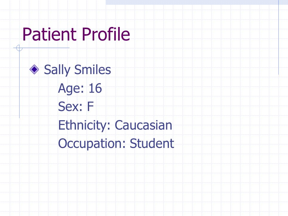 Patient Profile Sally Smiles Age: 16 Sex: F Ethnicity: Caucasian Occupation: Student