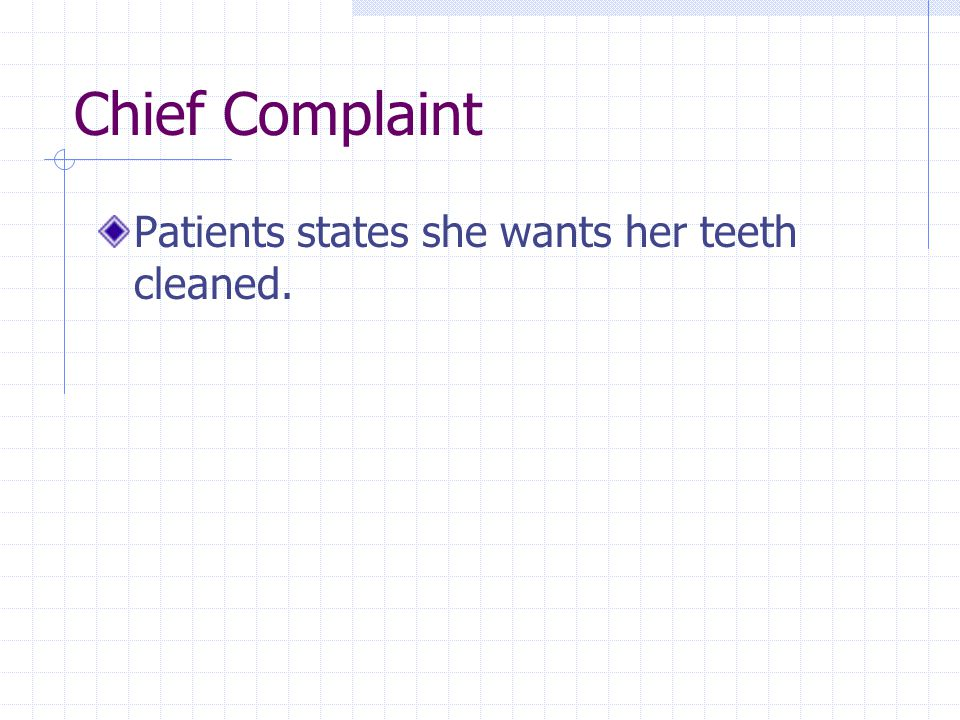Chief Complaint Patients states she wants her teeth cleaned.