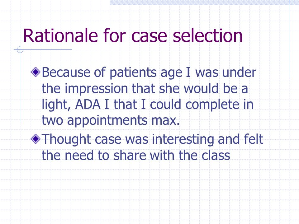 Rationale for case selection Because of patients age I was under the impression that she would be a light, ADA I that I could complete in two appointments max.