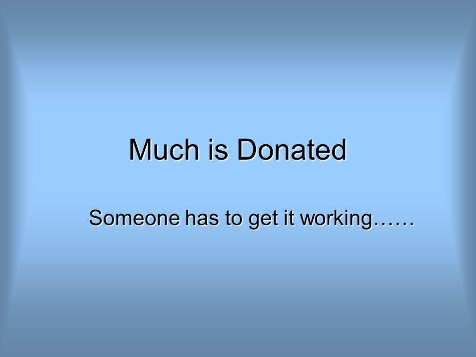 Much is Donated Someone has to get it working……