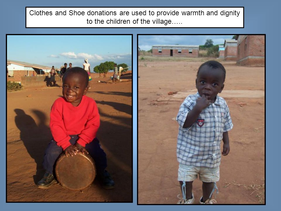 Clothes and Shoe donations are used to provide warmth and dignity to the children of the village…..