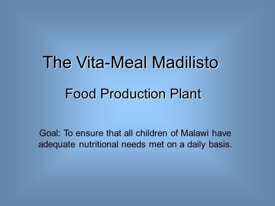 The Vita-Meal Madilisto Food Production Plant Food Production Plant Goal: To ensure that all children of Malawi have adequate nutritional needs met on a daily basis.