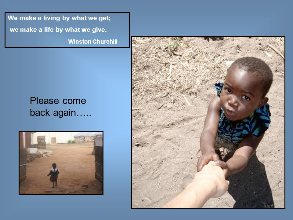 Please come back again….. We make a living by what we get; we make a life by what we give.