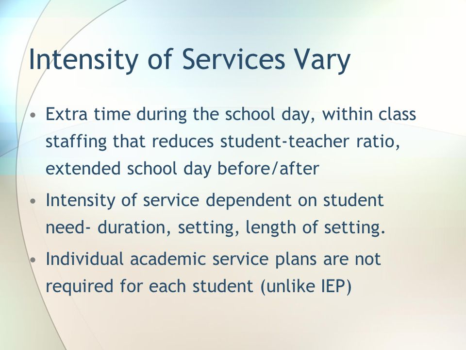 Intensity of Services Vary Extra time during the school day, within class staffing that reduces student-teacher ratio, extended school day before/after Intensity of service dependent on student need- duration, setting, length of setting.