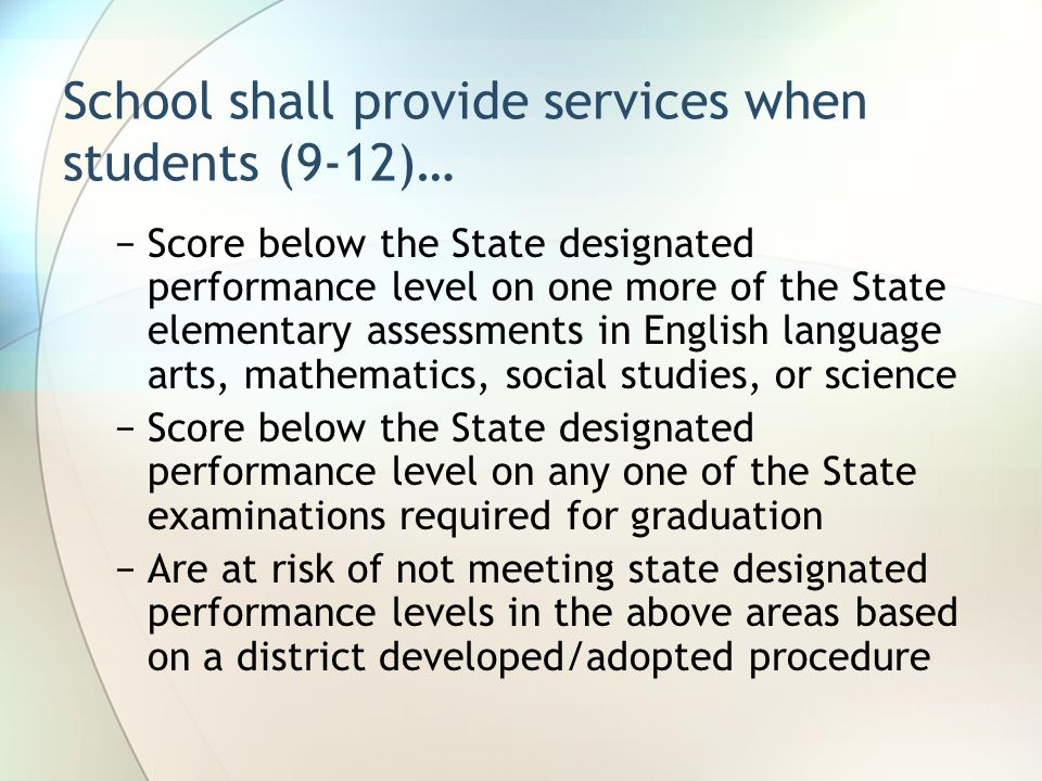 School shall provide services when students (9-12)… −Score below the State designated performance level on one more of the State elementary assessments in English language arts, mathematics, social studies, or science −Score below the State designated performance level on any one of the State examinations required for graduation −Are at risk of not meeting state designated performance levels in the above areas based on a district developed/adopted procedure