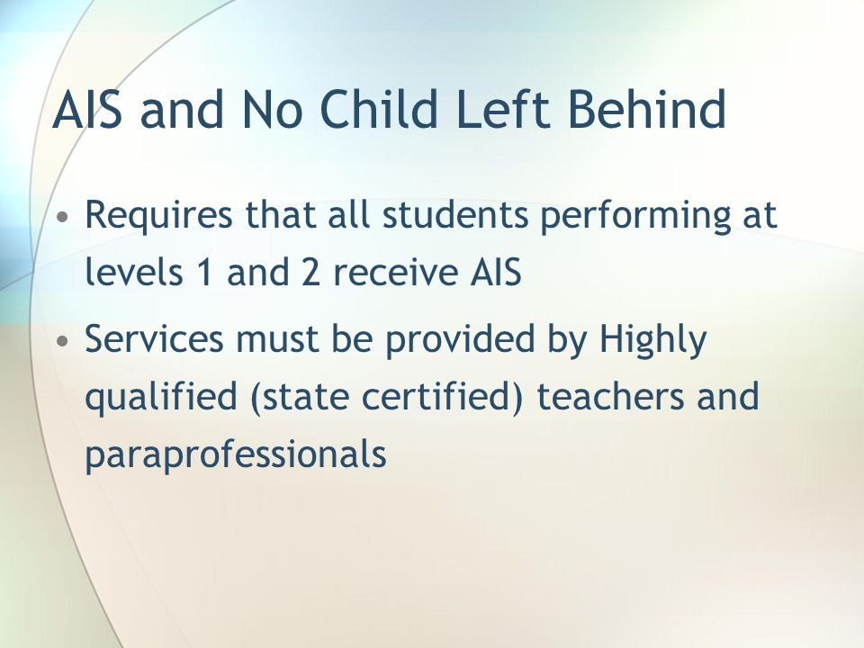 AIS and No Child Left Behind Requires that all students performing at levels 1 and 2 receive AIS Services must be provided by Highly qualified (state