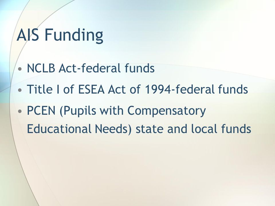 AIS Funding NCLB Act-federal funds Title I of ESEA Act of 1994-federal funds PCEN (Pupils with Compensatory Educational Needs) state and local funds