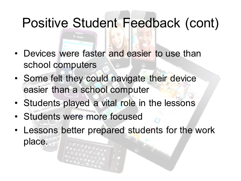 Positive Student Feedback (cont) Devices were faster and easier to use than school computers Some felt they could navigate their device easier than a school computer Students played a vital role in the lessons Students were more focused Lessons better prepared students for the work place.