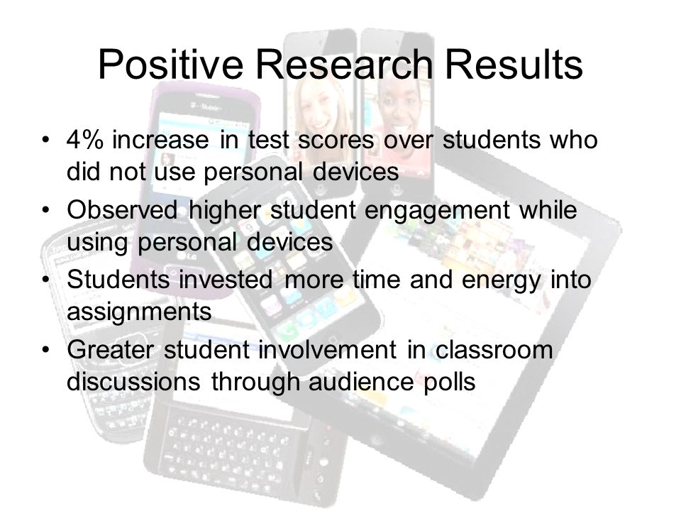 Positive Research Results 4% increase in test scores over students who did not use personal devices Observed higher student engagement while using personal devices Students invested more time and energy into assignments Greater student involvement in classroom discussions through audience polls