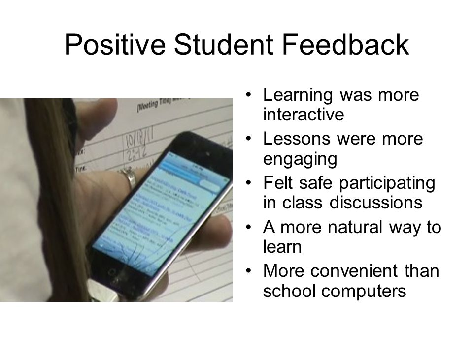 Positive Student Feedback Learning was more interactive Lessons were more engaging Felt safe participating in class discussions A more natural way to learn More convenient than school computers