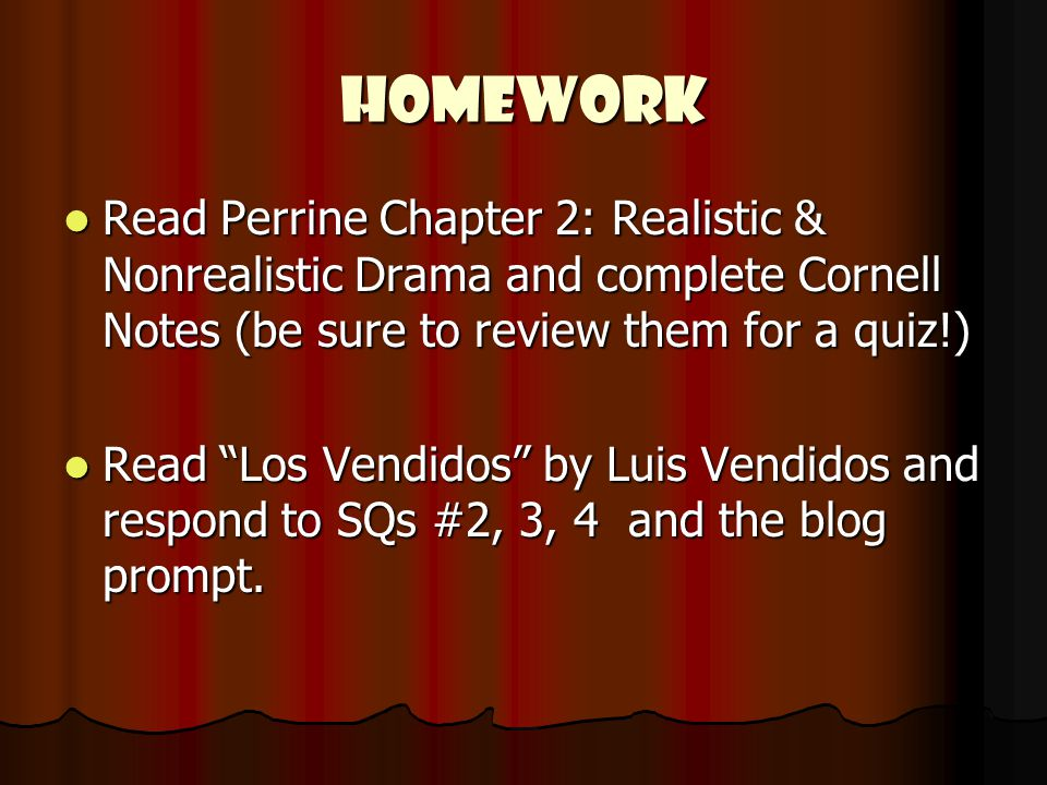 HOMEWORK Read Perrine Chapter 2: Realistic & Nonrealistic Drama and complete Cornell Notes (be sure to review them for a quiz!) Read Perrine Chapter 2: Realistic & Nonrealistic Drama and complete Cornell Notes (be sure to review them for a quiz!) Read Los Vendidos by Luis Vendidos and respond to SQs #2, 3, 4 and the blog prompt.