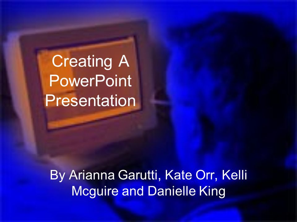 Creating A PowerPoint Presentation By Arianna Garutti, Kate Orr, Kelli Mcguire and Danielle King