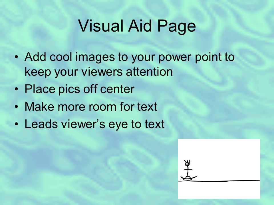 Visual Aid Page Add cool images to your power point to keep your viewers attention Place pics off center Make more room for text Leads viewer's eye to text