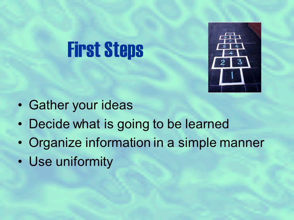 First Steps Gather your ideas Decide what is going to be learned Organize information in a simple manner Use uniformity