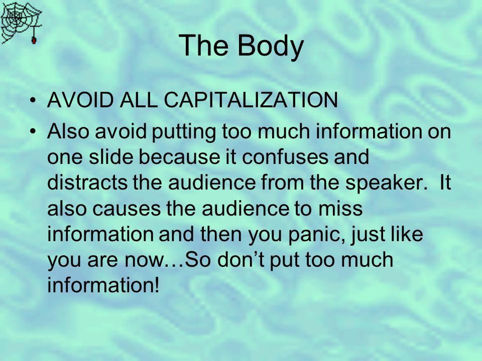 The Body AVOID ALL CAPITALIZATION Also avoid putting too much information on one slide because it confuses and distracts the audience from the speaker