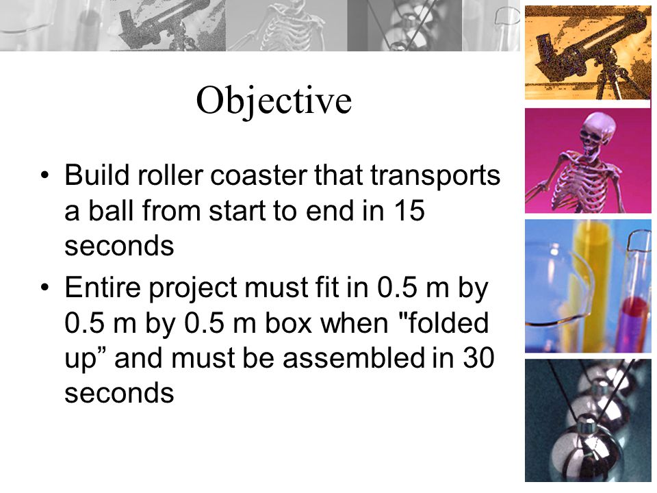 Objective Build roller coaster that transports a ball from start to end in 15 seconds Entire project must fit in 0.5 m by 0.5 m by 0.5 m box when folded up and must be assembled in 30 seconds