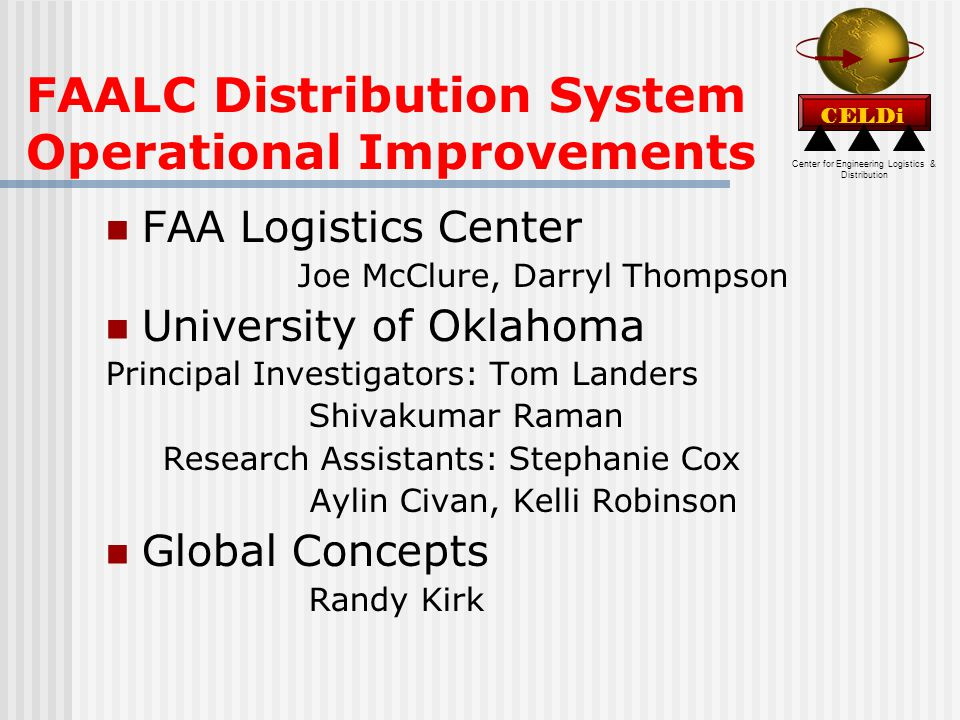 Center for Engineering Logistics & Distribution CELDi FAALC Distribution System Operational Improvements FAA Logistics Center Joe McClure, Darryl Thompson University of Oklahoma Principal Investigators: Tom Landers Shivakumar Raman Research Assistants: Stephanie Cox Aylin Civan, Kelli Robinson Global Concepts Randy Kirk