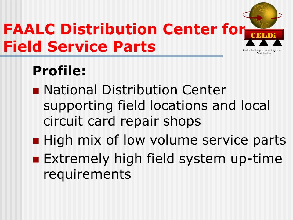 Center for Engineering Logistics & Distribution CELDi FAALC Distribution Center for Field Service Parts Profile: National Distribution Center supporting field locations and local circuit card repair shops High mix of low volume service parts Extremely high field system up-time requirements