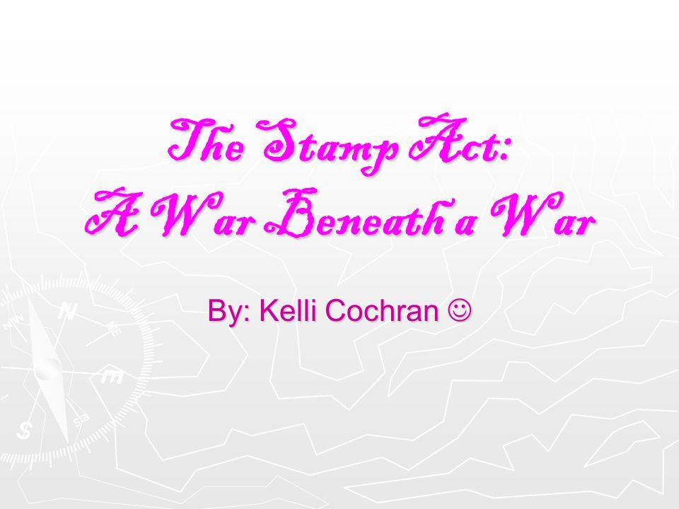 The Stamp Act: A War Beneath a War By: Kelli Cochran By: Kelli Cochran