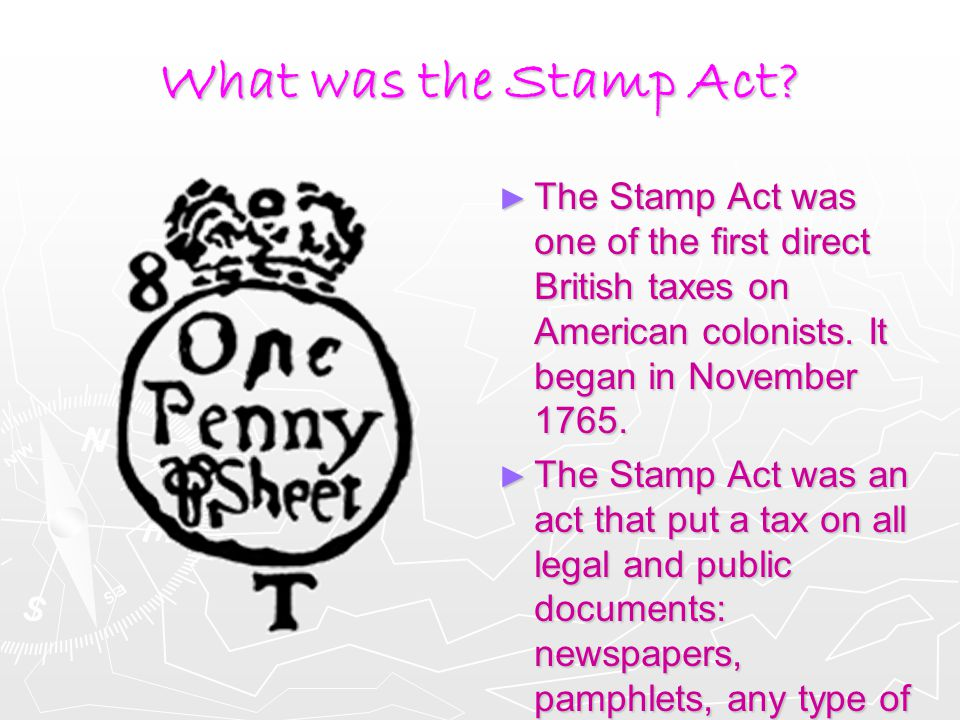 What was the Stamp Act? ► The Stamp Act was one of the first direct British taxes on American colonists. It began in November 1765. ► The Stamp Act wa