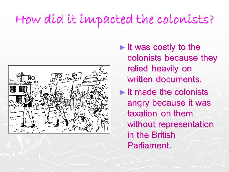 How did it impacted the colonists? ► It was costly to the colonists because they relied heavily on written documents. ► It made the colonists angry be