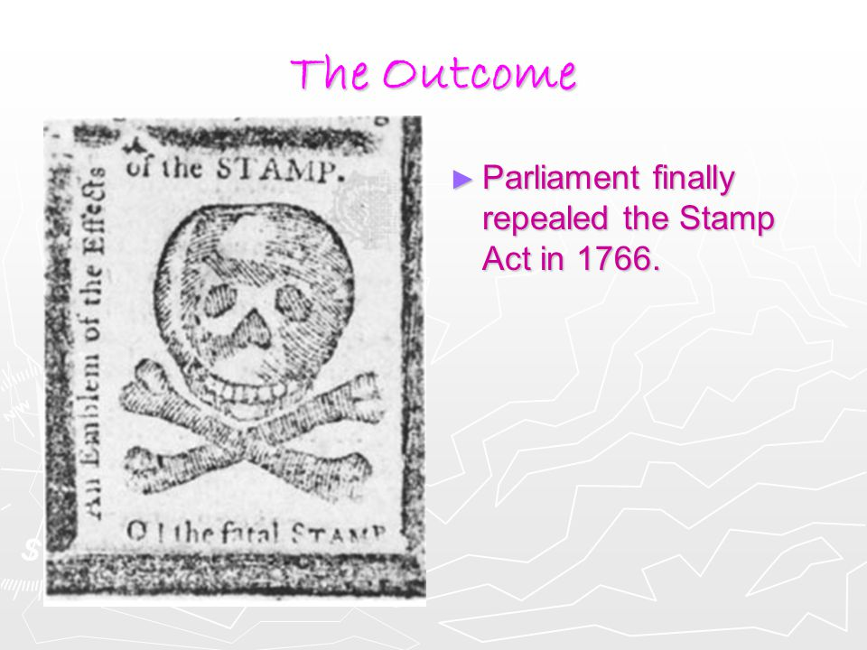 The Outcome ► Parliament finally repealed the Stamp Act in 1766.