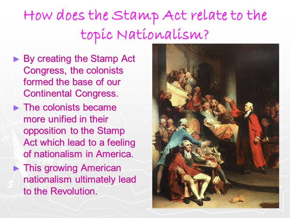 How does the Stamp Act relate to the topic Nationalism? ► By creating the Stamp Act Congress, the colonists formed the base of our Continental Congres