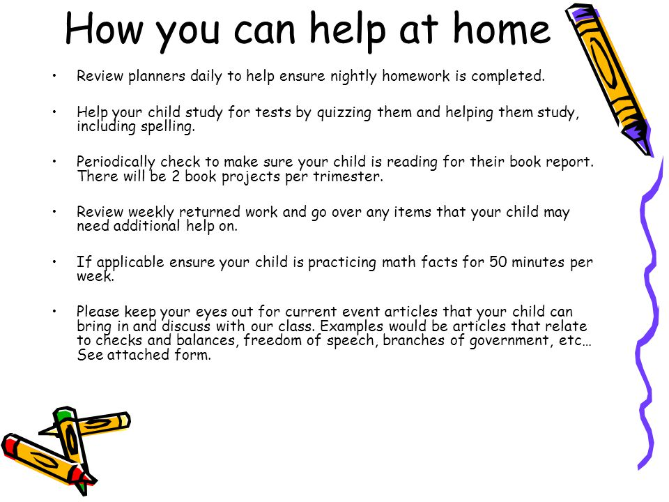 How you can help at home Review planners daily to help ensure nightly homework is completed. Help your child study for tests by quizzing them and help
