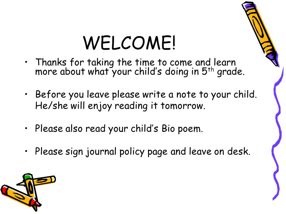 WELCOME! Thanks for taking the time to come and learn more about what your child's doing in 5 th grade. Before you leave please write a note to your c