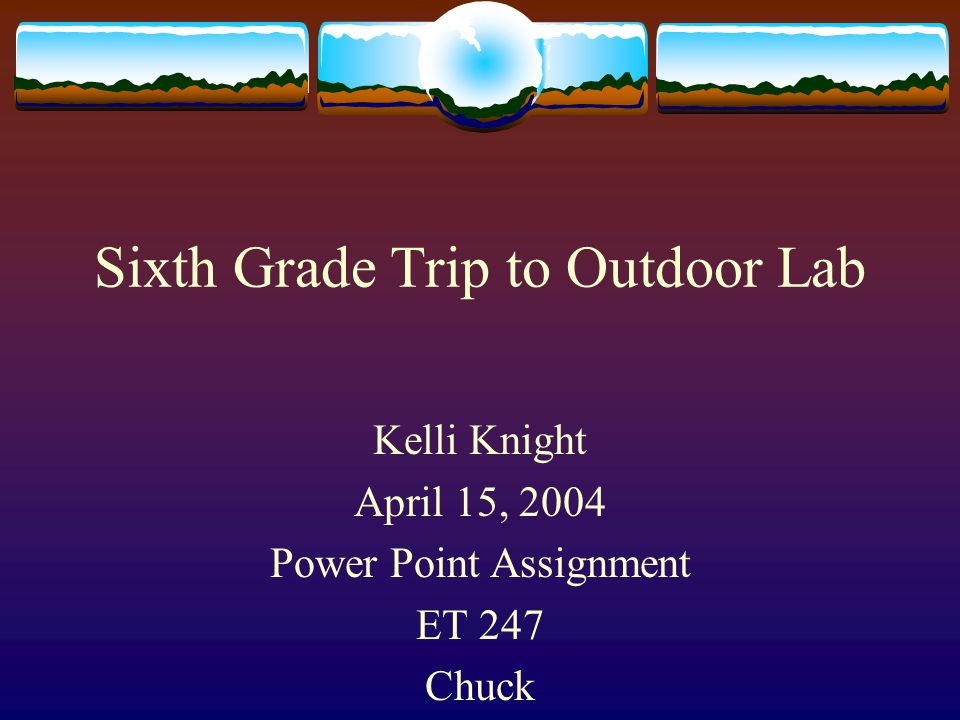 Sixth Grade Trip to Outdoor Lab Kelli Knight April 15, 2004 Power Point Assignment ET 247 Chuck