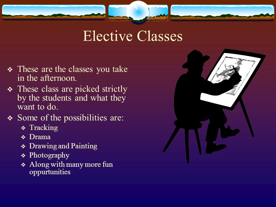 Elective Classes  These are the classes you take in the afternoon.