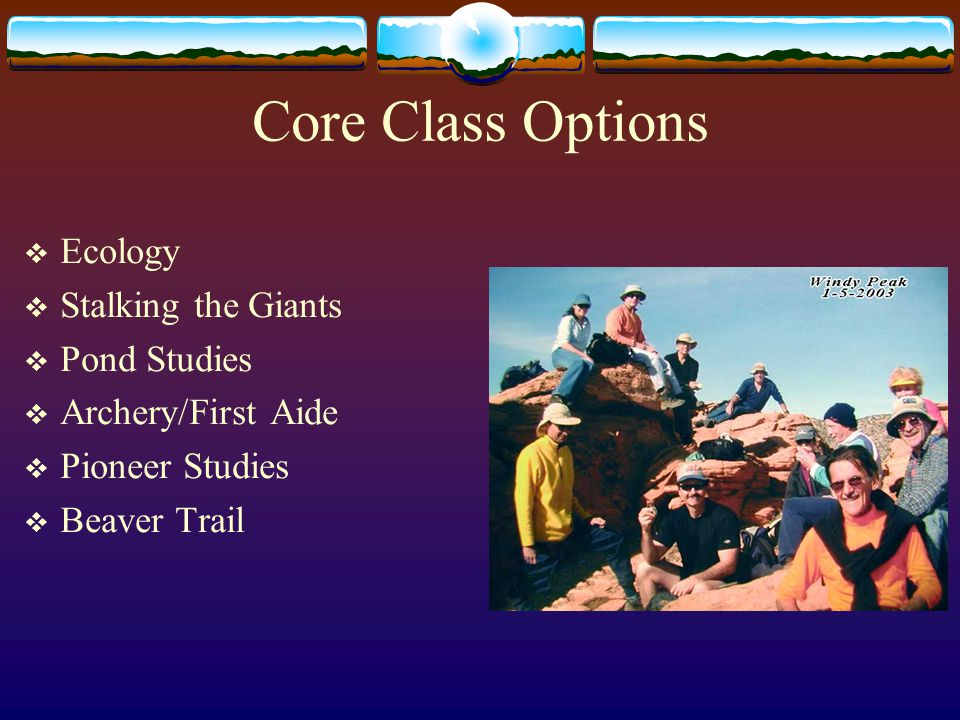 Core Class Options  Ecology  Stalking the Giants  Pond Studies  Archery/First Aide  Pioneer Studies  Beaver Trail